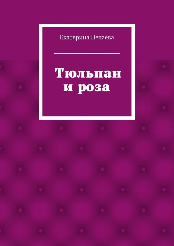 Скачать Екатерина Александровна Нечаева бесплатно Тюльпан и роза. сказка