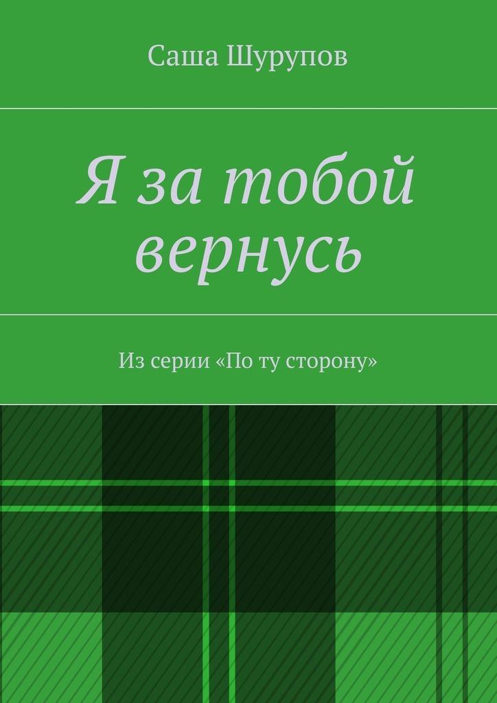Саша Шурупов - Я затобой вернусь