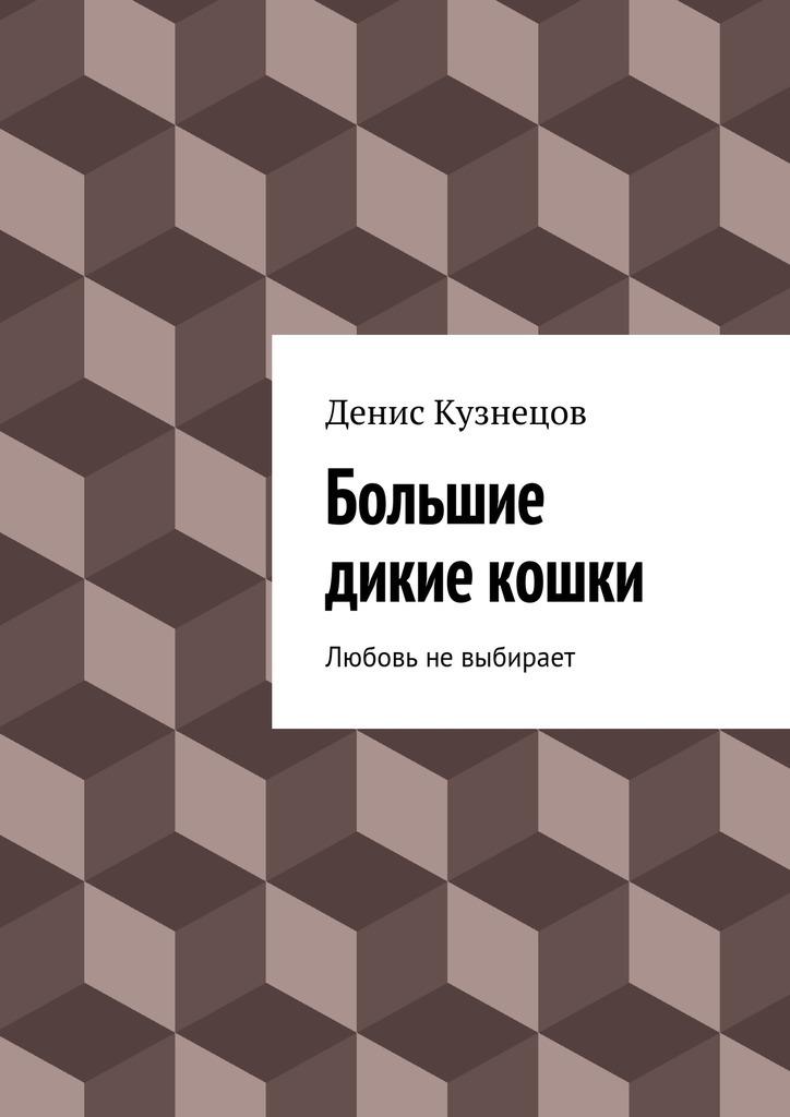 Денис Кузнецов Большие дикие кошки кузнецов и секретарское дело кузнецов