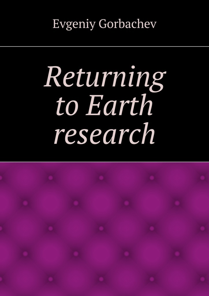 Evgeniy Gorbachev Returning to Earth research evgeniy gorbachev returning to earth research