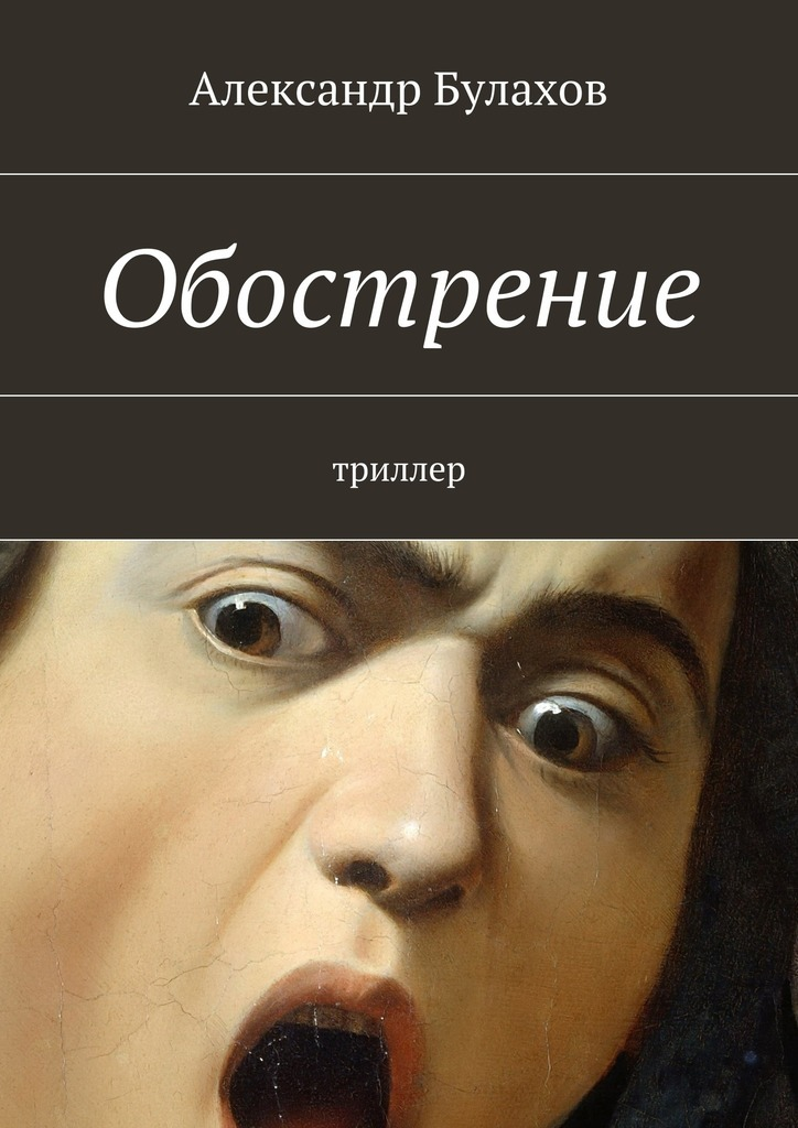 Александр Булахов Обострение ISBN: 9785447428129 александр булахов приют дляживотных триллер