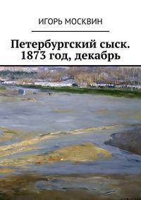 Москвин, Игорь Владимирович  - Петербургский сыск. 1873год, декабрь