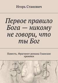 Игорь Станович - Первое правило Бога– никому неговори, что тыБог
