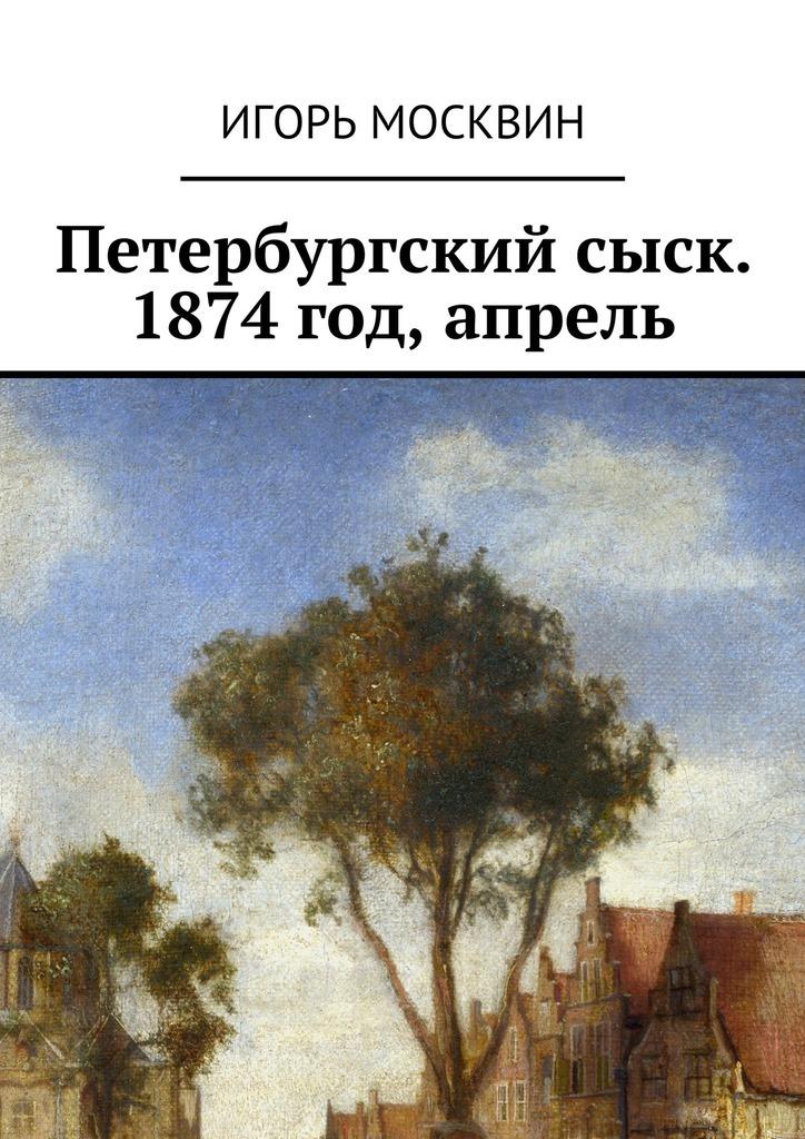 Игорь Владимирович Москвин Петербургский сыск. 1874год, апрель
