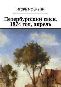Игорь Владимирович Москвин - Петербургский сыск. 1874год, апрель