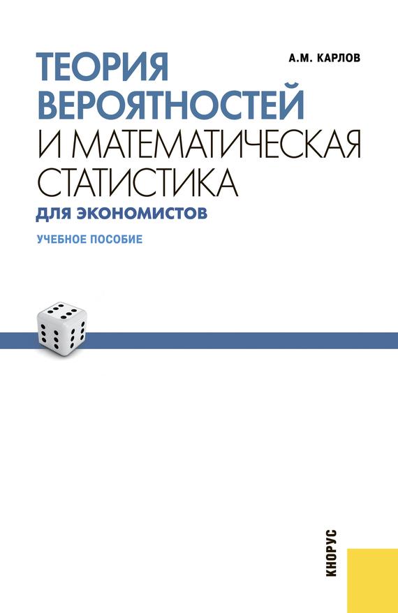 Анатолий Карлов Теория вероятностей и математическая статистика для экономистов
