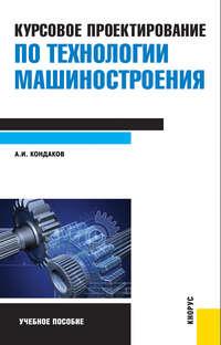 Кондаков, Александр  - Курсовое проектирование по технологии машиностроения
