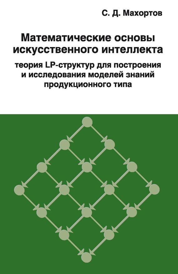 Обложка книги Математические основы искусственного интеллекта теория LP-структур для построения и исследования моделей знаний продукционного типа, автор Махортов, С. Д.
