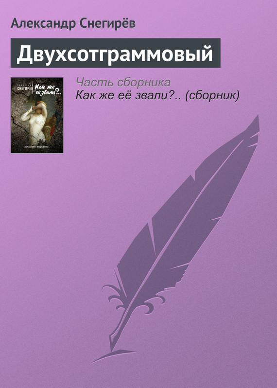 Александр Снегирёв Двухсотграммовый