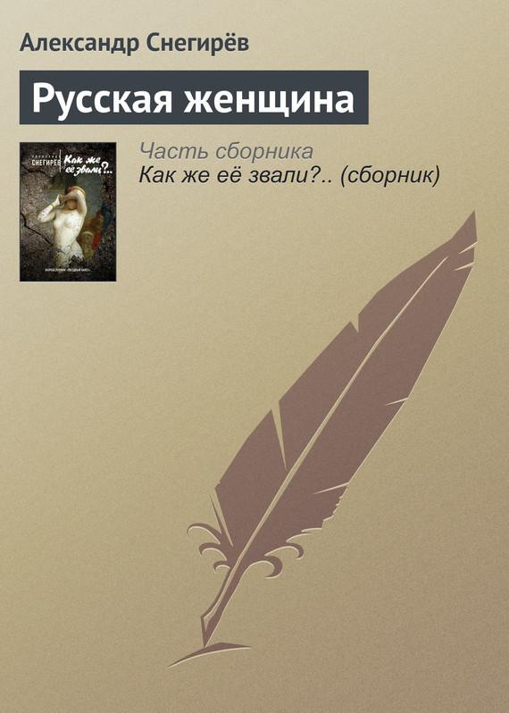 Александр Снегирёв Русская женщина что убедило меня этот товар