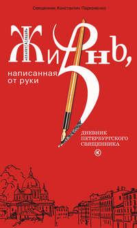 Пархоменко, протоиерей Константин  - Жизнь, написанная от руки. Дневник петербургского священника