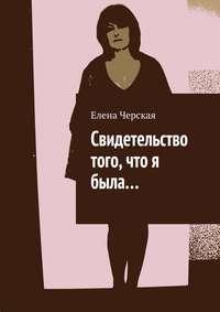 Черская, Елена  - Свидетельство того, что я была…