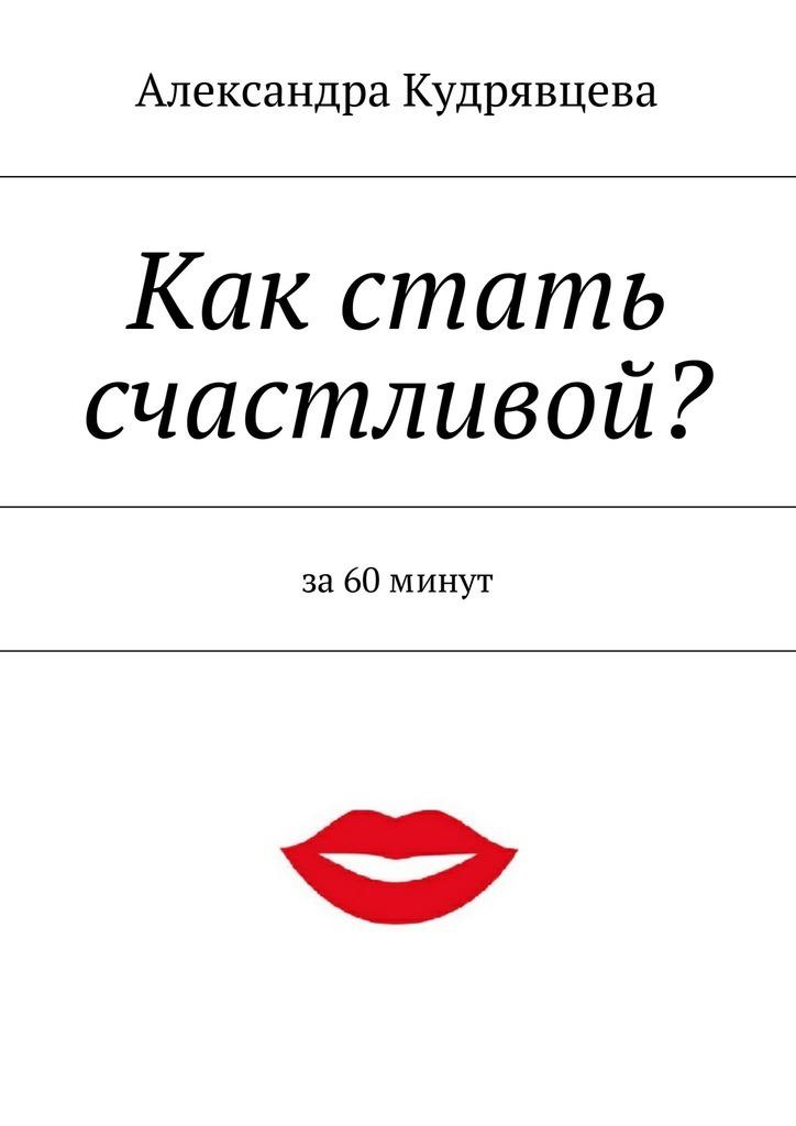 Александра Кудрявцева Как стать счастливой?