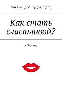 Кудрявцева, Александра  - Как стать счастливой?