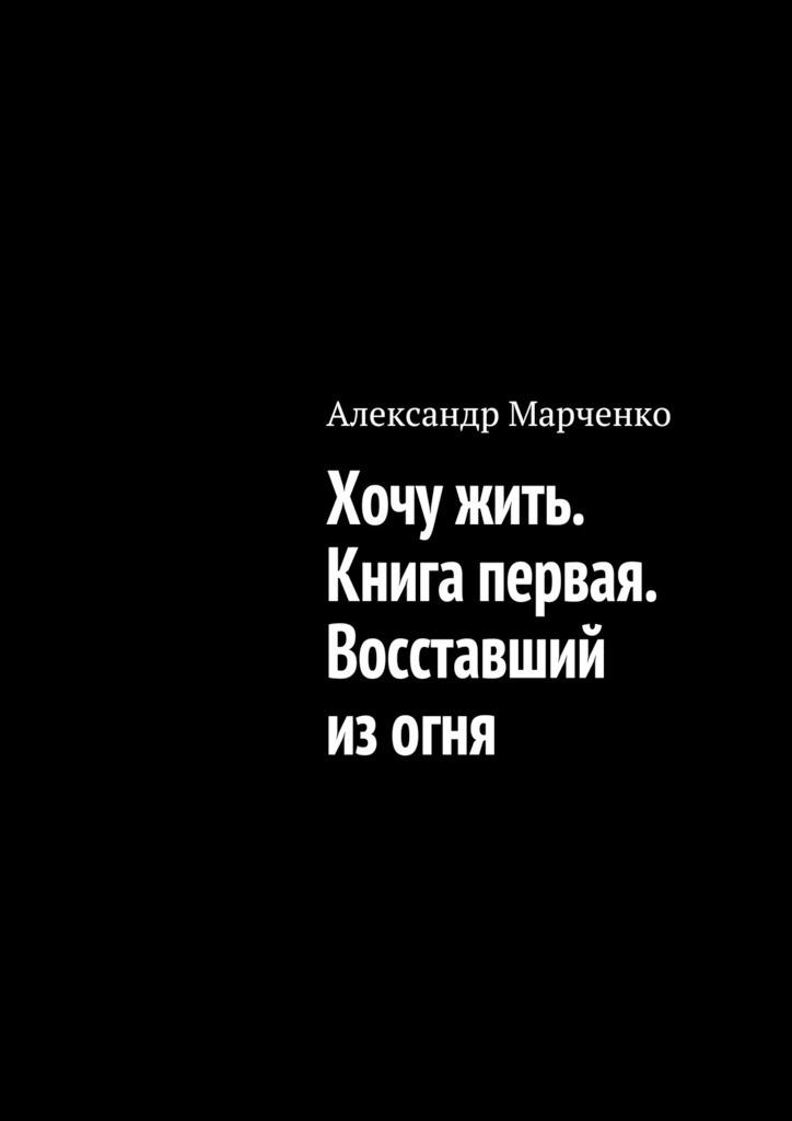 Александр Марченко Хочужить. Книга первая. Восставший изогня александр марченко хочу