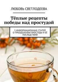 Светлодеева, Любовь  - Тёплые рецепты победы над простудой