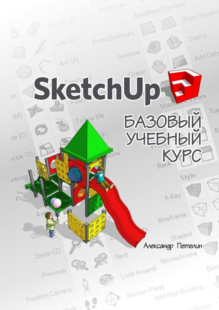 Александр Петелин SketchUp. Базовый учебныйкурс в т тозик самоучитель sketchup