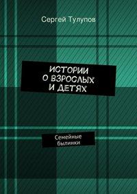 Тулупов, Сергей Николаевич  - Истории овзрослых идетях