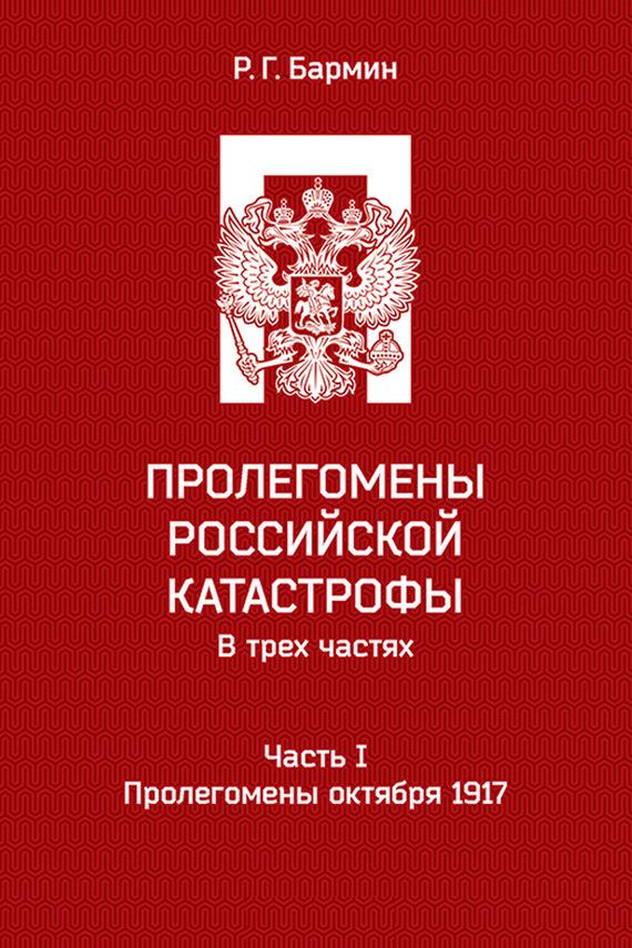Рудольф Бармин - Пролегомены российской катастрофы. Часть I. Пролегомены октября 1917