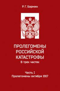 Бармин, Рудольф  - Пролегомены российской катастрофы. Часть I. Пролегомены октября 1917