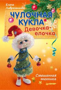 Лаврентьева, Елена  - Чулочная кукла. Девочка-елочка