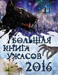 Арсеньева, Елена  - Большая книга ужасов 2016