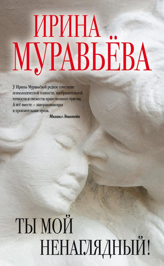 Ирина Муравьева Ты мой ненаглядный! (сборник)