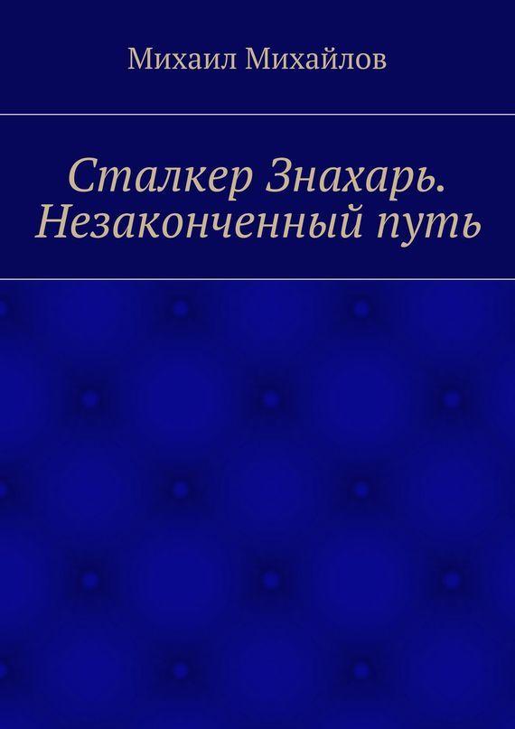 Михаил Михайлов - Сталкер Знахарь. Незаконченный путь