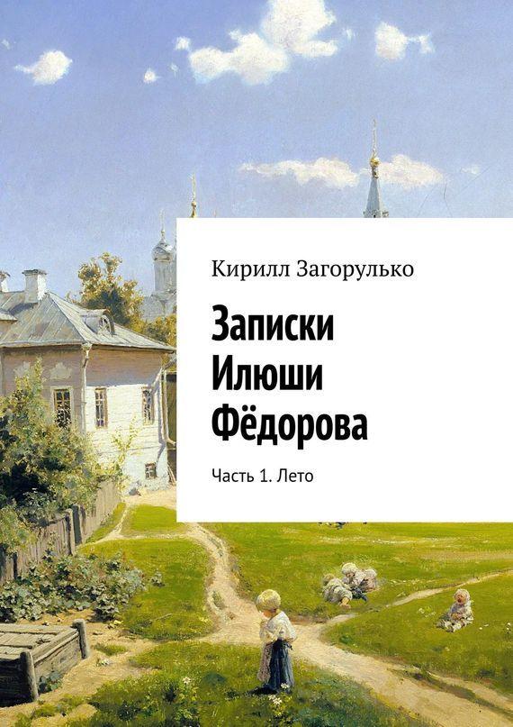 Кирилл Загорулько Записки Илюши Фёдорова. Часть 1. Лето