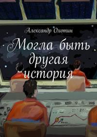 Охотин, Александр  - Могла быть другая история