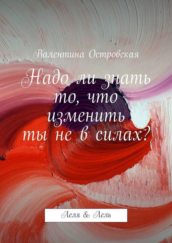 Валентина Островская Надо ли знать то, что изменить ты не в силах? островская e упасть еще выше