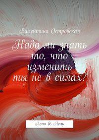 Островская, Валентина  - Надо ли знать то, что изменить ты не в силах?