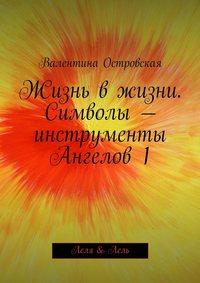 Островская, Валентина  - Жизнь вжизни. Символы– инструменты Ангелов1