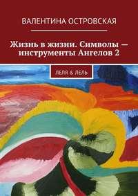 Островская, Валентина  - Жизнь вжизни. Символы– инструменты Ангелов2