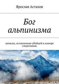 Ярослав Астахов - Бог альпинизма