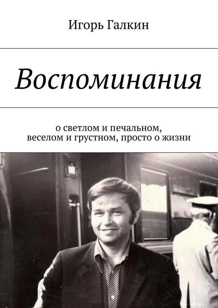 Игорь Александрович Галкин Воспоминания. осветлом ипечальном, веселом игрустном, просто ожизни ISBN: 9785447431952 просто жизнь воспоминания
