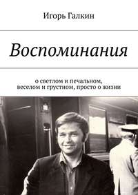 Галкин, Игорь Александрович  - Воспоминания. осветлом ипечальном, веселом игрустном, просто ожизни