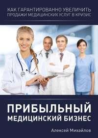 Михайлов, Алексей Владимирович  - Прибыльный медицинский бизнес