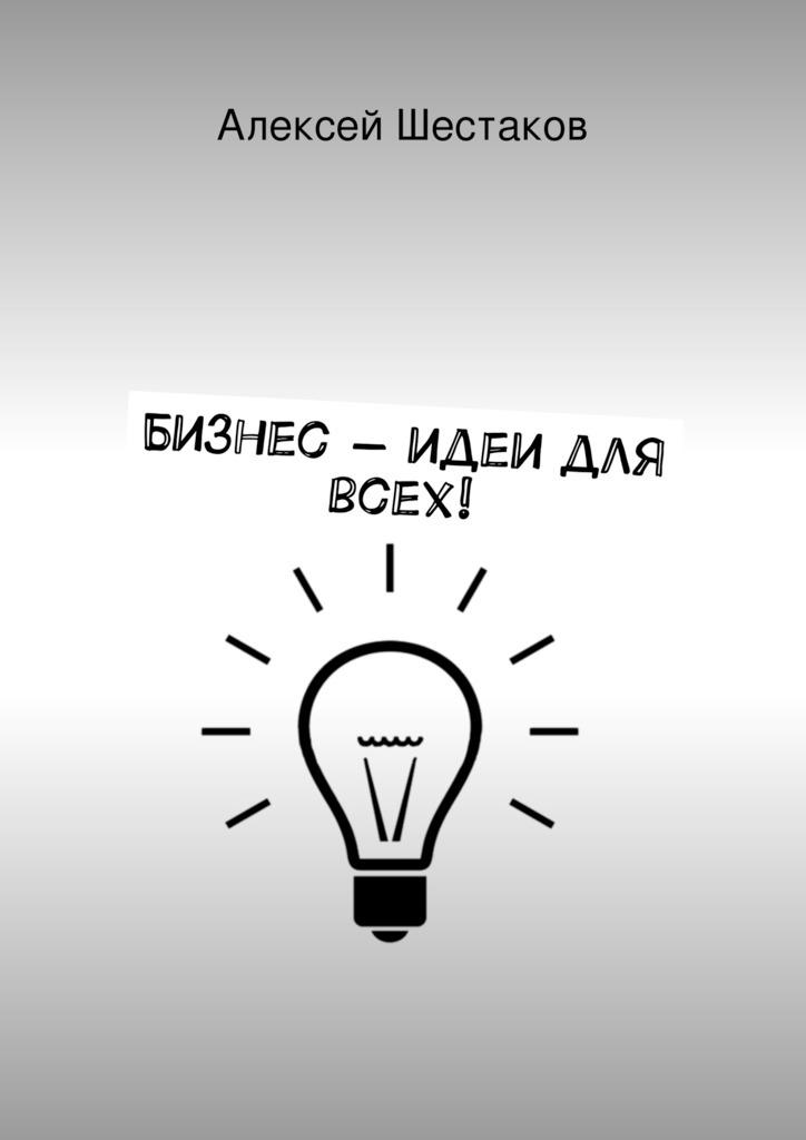 Шестаков, Алексей  - Бизнес-идеи для всех!