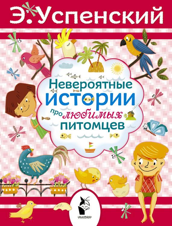 Эдуард Успенский - Невероятные истории про любимых питомцев (сборник)