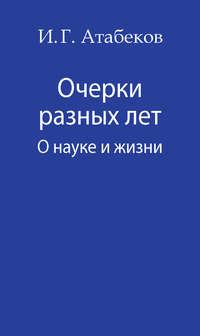 Атабеков, И. Г.  - Очерки разных лет. О науке и жизни