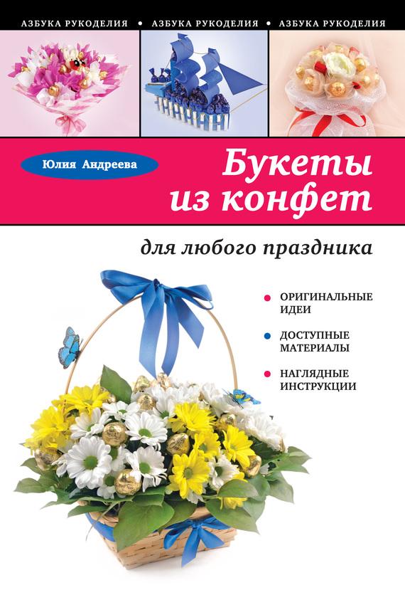 Юлия Андреева Букеты из конфет для любого праздника юлия андреева феникс