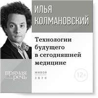 Колмановский, Илья  - Лекция «Технологии будущего в сегодняшней медицине»