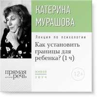 Мурашова, Екатерина  - Лекция «Как установить границы для ребенка?»