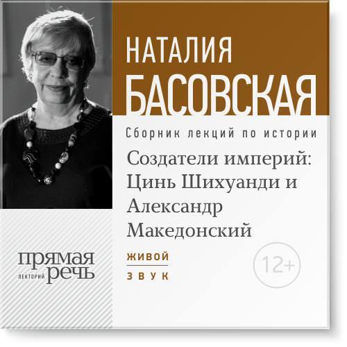 Наталия Басовская Лекция «Создатели империй: Цинь Шихуанди и Александр Македонский»