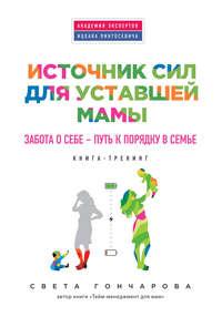 Гончарова, Света  - Источник сил для уставшей мамы. Забота о себе – путь к порядку в семье