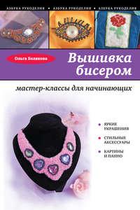 Белякова, Ольга  - Вышивка бисером. Мастер-классы для начинающих