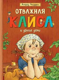 Линдгрен, Астрид  - Отважная Кайса и другие дети (сборник)