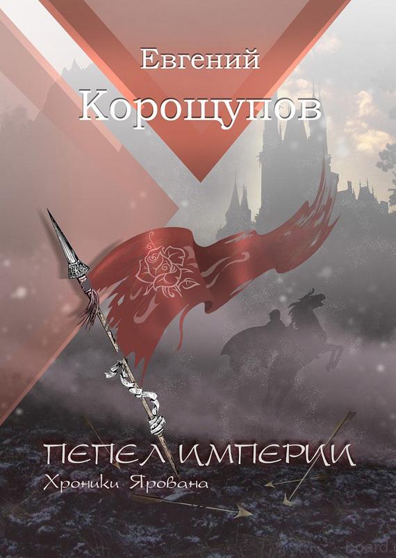 Евгений Корощупов Пепел Империи. Хроники Ярована