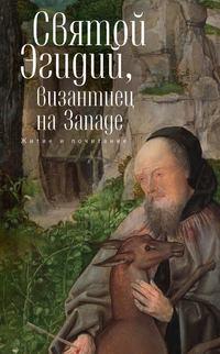 Сборник - Святой Эгидий, византиец на Западе. Житие и почитание